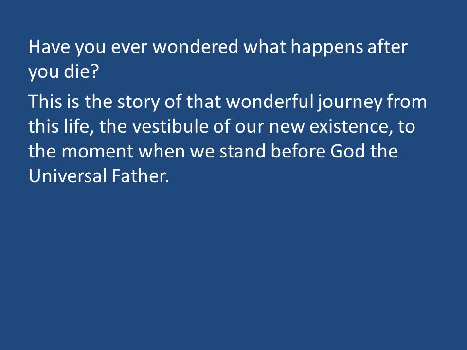 Have you ever wondered what happens after you die.