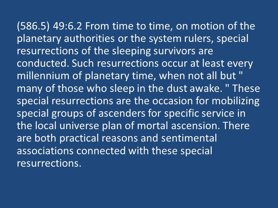 (586.5) 49:6.2 From time to time, on motion of the planetary authorities or the system rulers, special resurrections of the sleeping survivors are conducted.