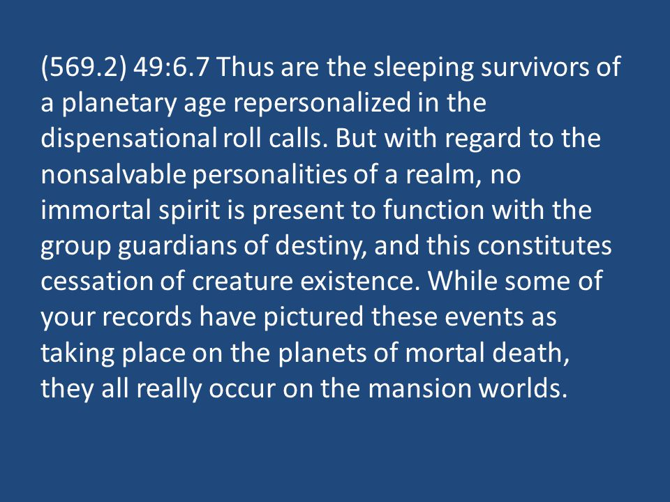 (569.2) 49:6.7 Thus are the sleeping survivors of a planetary age repersonalized in the dispensational roll calls.