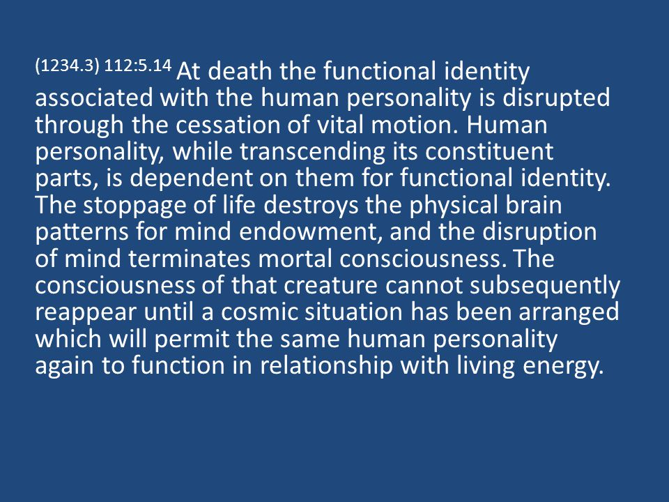 (1234.3) 112:5.14 At death the functional identity associated with the human personality is disrupted through the cessation of vital motion.