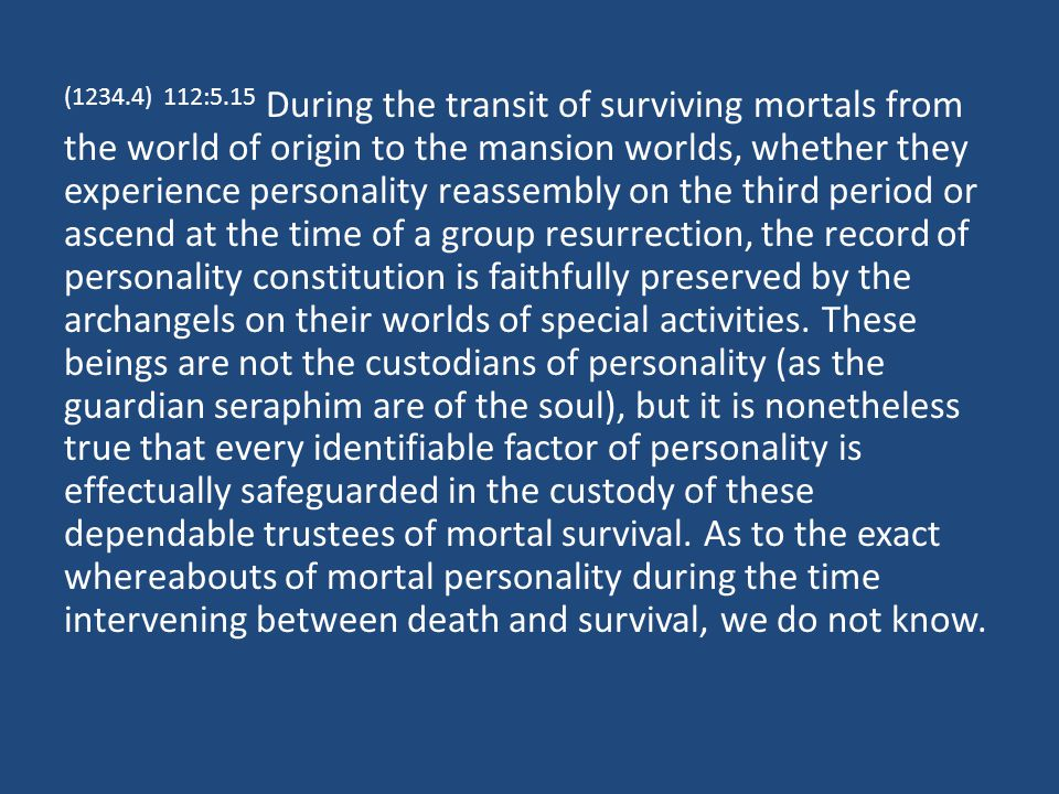 (1234.4) 112:5.15 During the transit of surviving mortals from the world of origin to the mansion worlds, whether they experience personality reassembly on the third period or ascend at the time of a group resurrection, the record of personality constitution is faithfully preserved by the archangels on their worlds of special activities.
