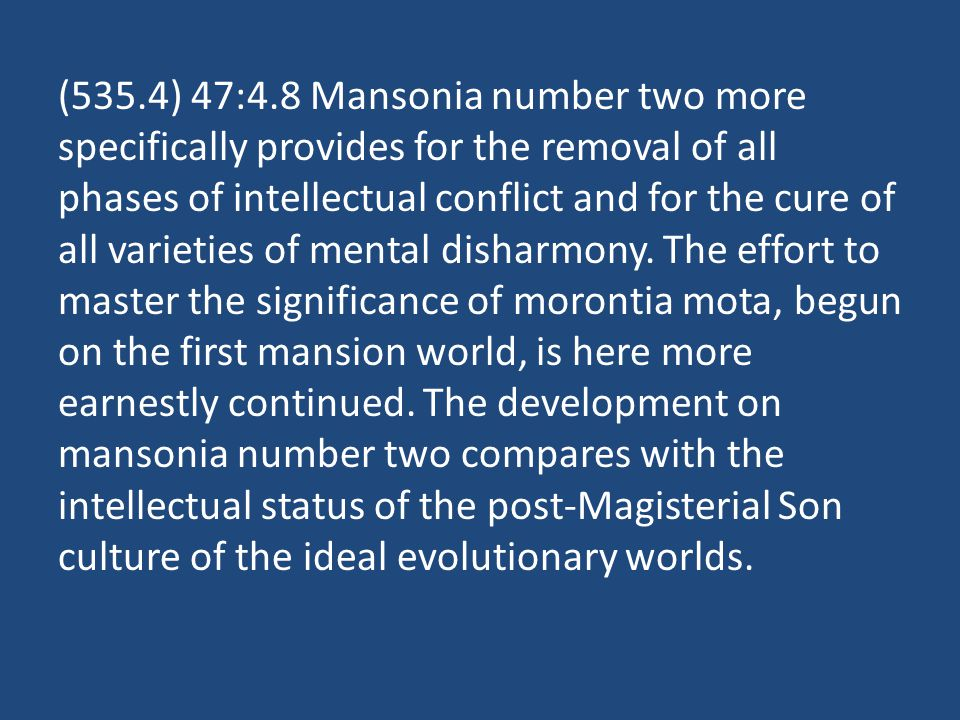 (535.4) 47:4.8 Mansonia number two more specifically provides for the removal of all phases of intellectual conflict and for the cure of all varieties of mental disharmony.