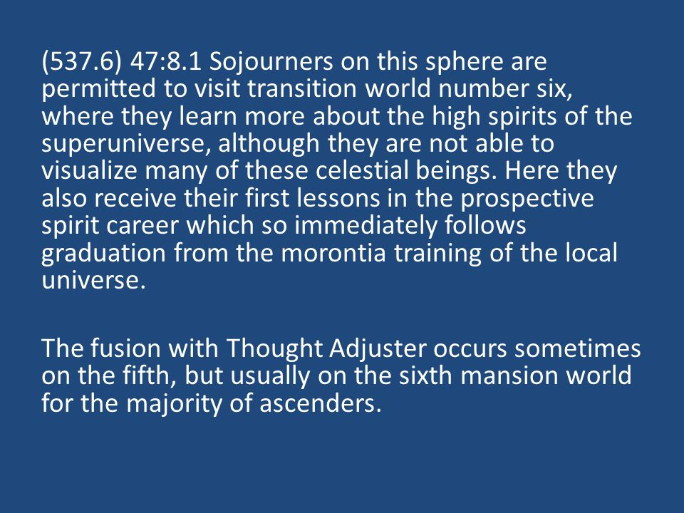 (537.6) 47:8.1 Sojourners on this sphere are permitted to visit transition world number six, where they learn more about the high spirits of the superuniverse, although they are not able to visualize many of these celestial beings.
