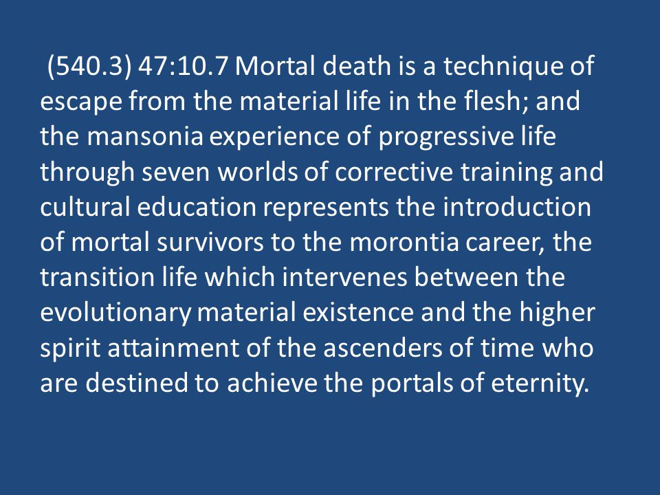 (540.3) 47:10.7 Mortal death is a technique of escape from the material life in the flesh; and the mansonia experience of progressive life through seven worlds of corrective training and cultural education represents the introduction of mortal survivors to the morontia career, the transition life which intervenes between the evolutionary material existence and the higher spirit attainment of the ascenders of time who are destined to achieve the portals of eternity.