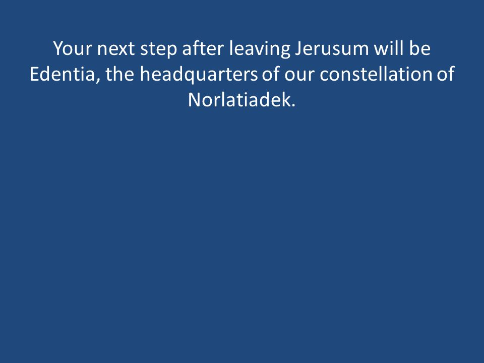 Your next step after leaving Jerusum will be Edentia, the headquarters of our constellation of Norlatiadek.