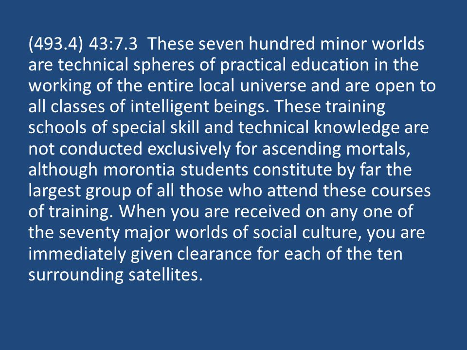 (493.4) 43:7.3 These seven hundred minor worlds are technical spheres of practical education in the working of the entire local universe and are open to all classes of intelligent beings.