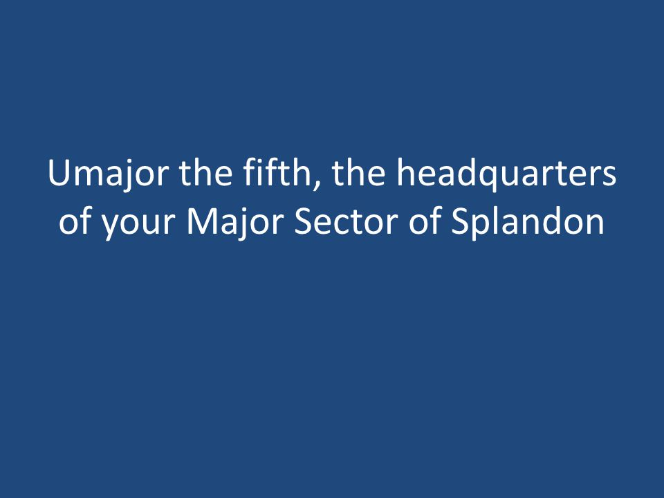 Umajor the fifth, the headquarters of your Major Sector of Splandon