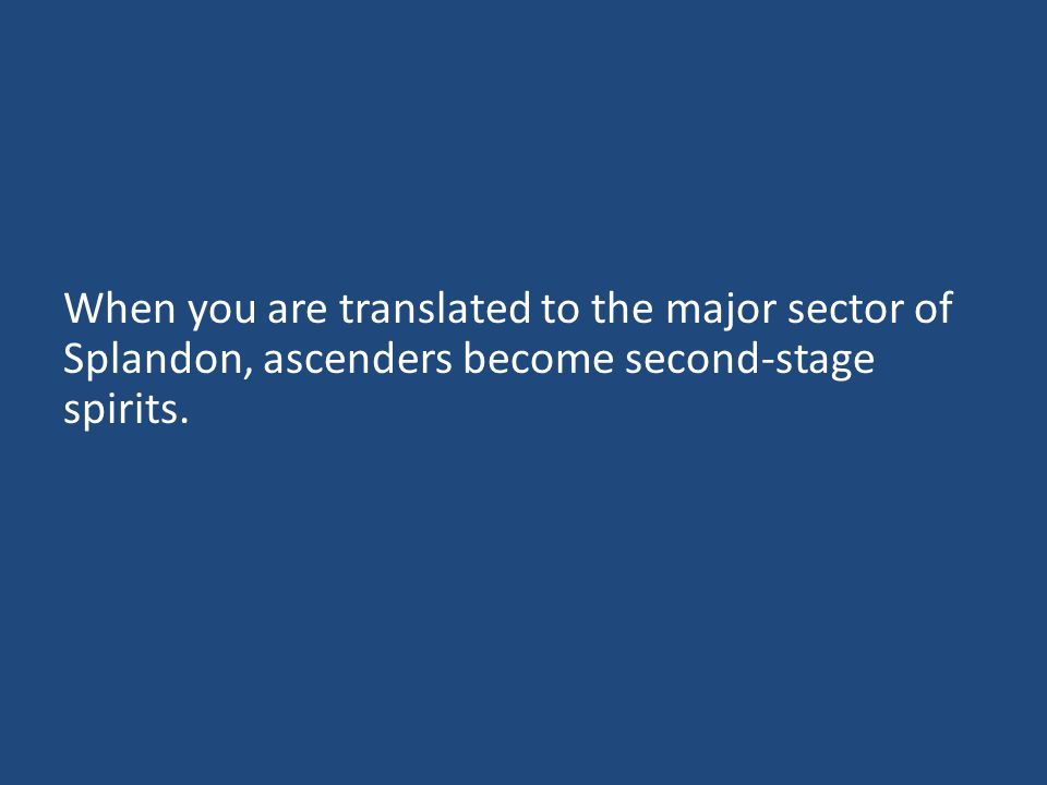When you are translated to the major sector of Splandon, ascenders become second-stage spirits.