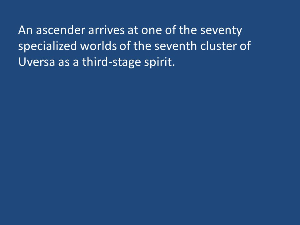 An ascender arrives at one of the seventy specialized worlds of the seventh cluster of Uversa as a third-stage spirit.