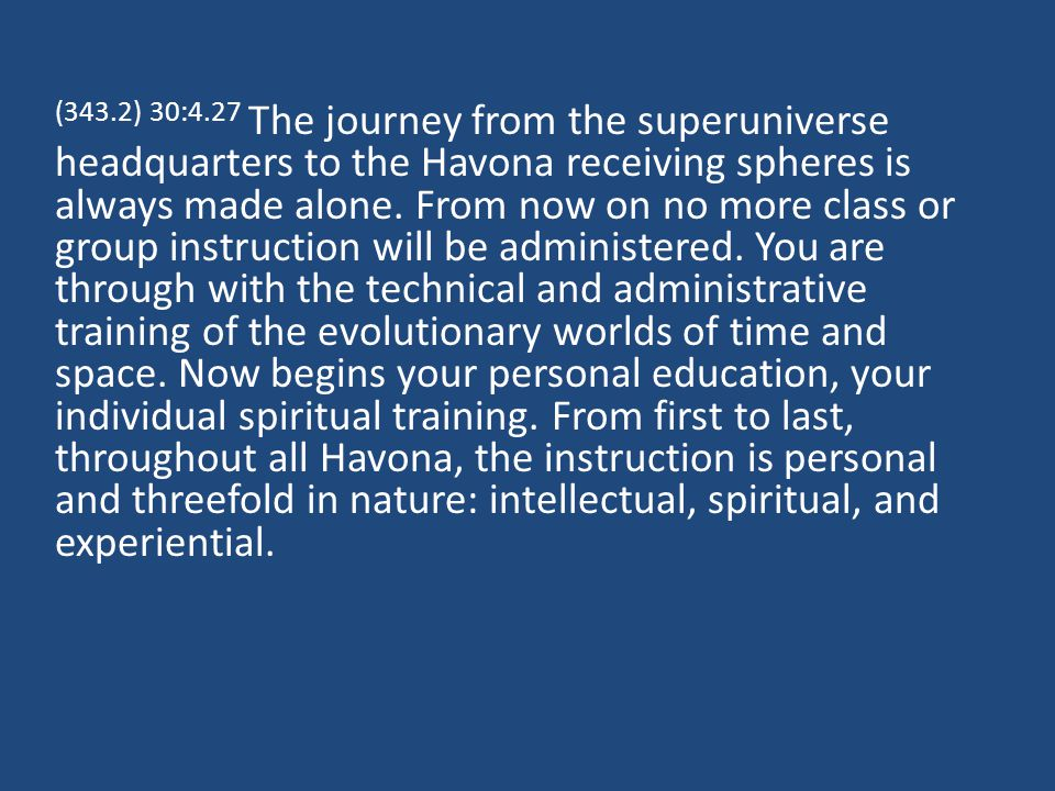 (343.2) 30:4.27 The journey from the superuniverse headquarters to the Havona receiving spheres is always made alone.