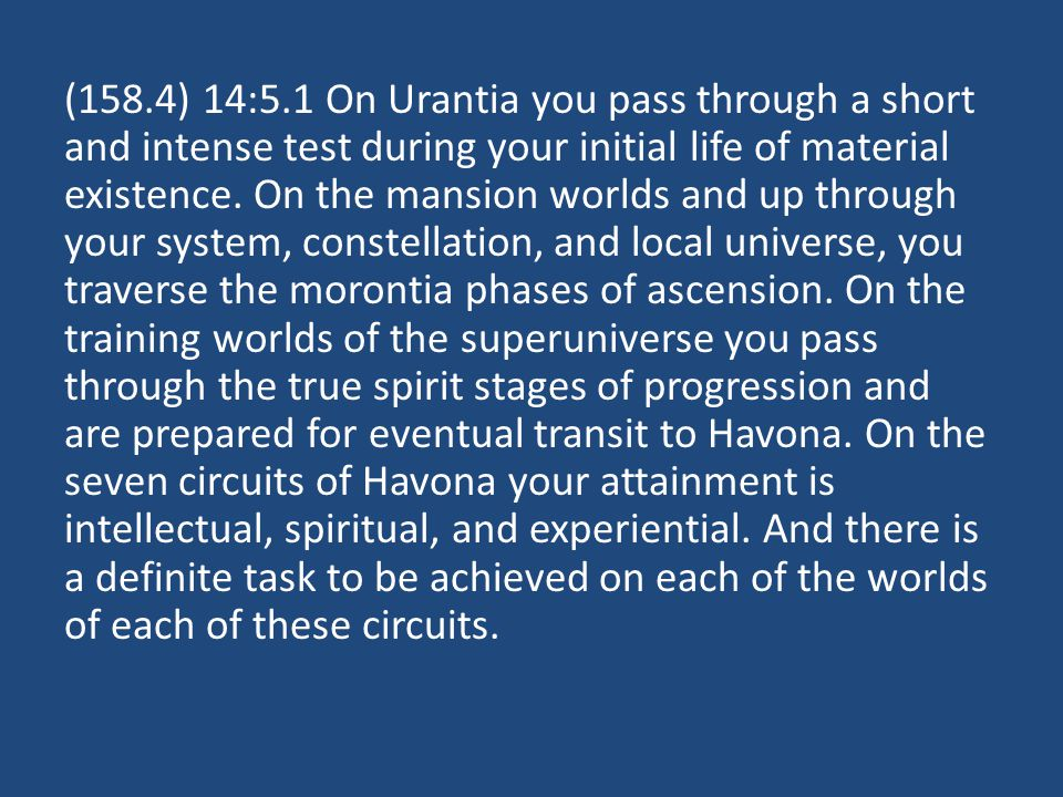(158.4) 14:5.1 On Urantia you pass through a short and intense test during your initial life of material existence.