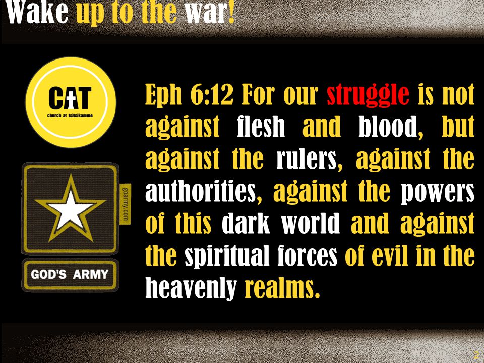 2 Eph 6:12 For our struggle is not against flesh and blood, but against the rulers, against the authorities, against the powers of this dark world and against the spiritual forces of evil in the heavenly realms.
