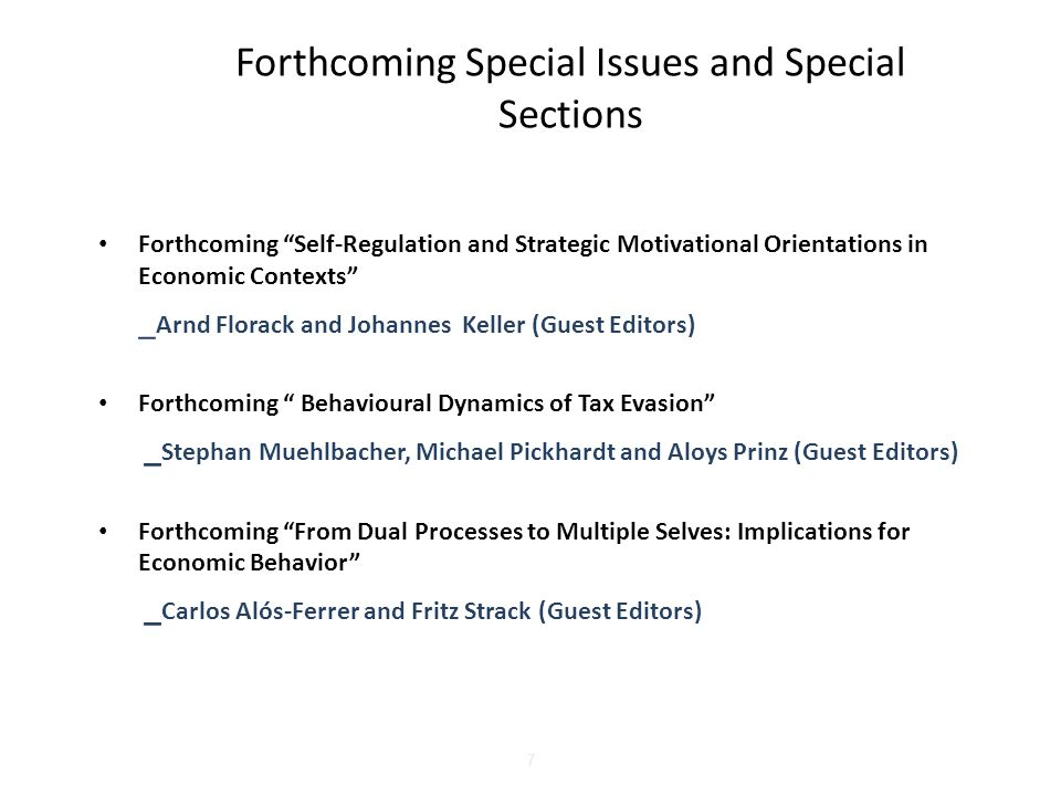 7 Forthcoming Special Issues and Special Sections Forthcoming Self-Regulation and Strategic Motivational Orientations in Economic Contexts _ Arnd Florack and Johannes Keller (Guest Editors) Forthcoming Behavioural Dynamics of Tax Evasion _ Stephan Muehlbacher, Michael Pickhardt and Aloys Prinz (Guest Editors) Forthcoming From Dual Processes to Multiple Selves: Implications for Economic Behavior _ Carlos Alós-Ferrer and Fritz Strack (Guest Editors)