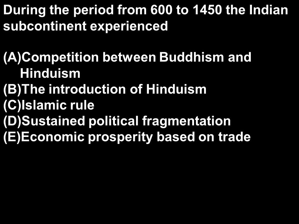 During the period from 600 to 1450 the Indian subcontinent experienced (A)Competition between Buddhism and Hinduism (B)The introduction of Hinduism (C)Islamic rule (D)Sustained political fragmentation (E)Economic prosperity based on trade
