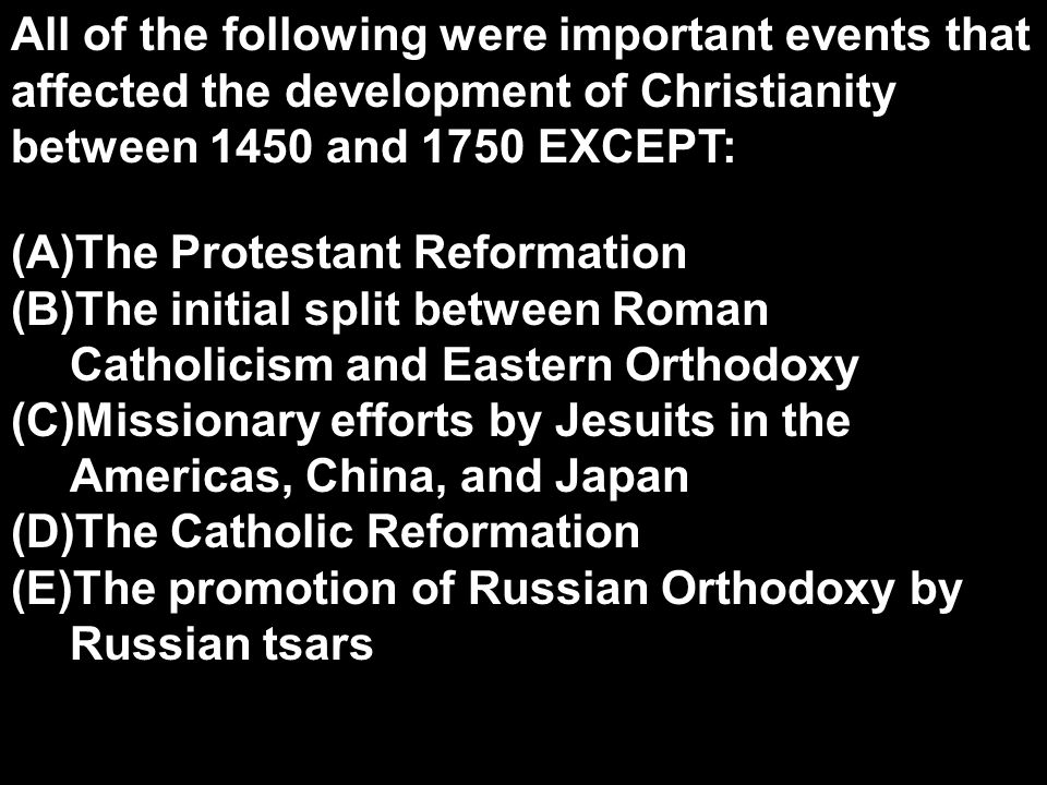 All of the following were important events that affected the development of Christianity between 1450 and 1750 EXCEPT: (A)The Protestant Reformation (B)The initial split between Roman Catholicism and Eastern Orthodoxy (C)Missionary efforts by Jesuits in the Americas, China, and Japan (D)The Catholic Reformation (E)The promotion of Russian Orthodoxy by Russian tsars