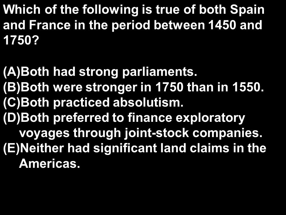 Which of the following is true of both Spain and France in the period between 1450 and 1750.