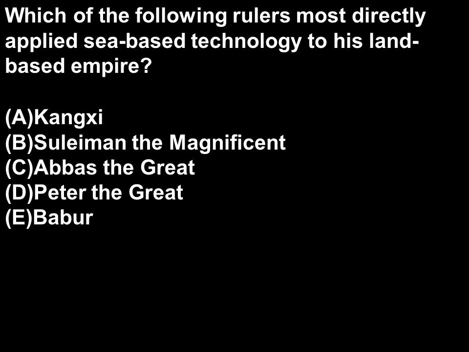 Which of the following rulers most directly applied sea-based technology to his land- based empire.