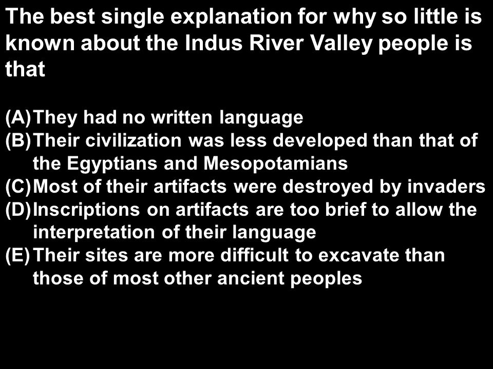 The best single explanation for why so little is known about the Indus River Valley people is that (A)They had no written language (B)Their civilization was less developed than that of the Egyptians and Mesopotamians (C)Most of their artifacts were destroyed by invaders (D)Inscriptions on artifacts are too brief to allow the interpretation of their language (E)Their sites are more difficult to excavate than those of most other ancient peoples