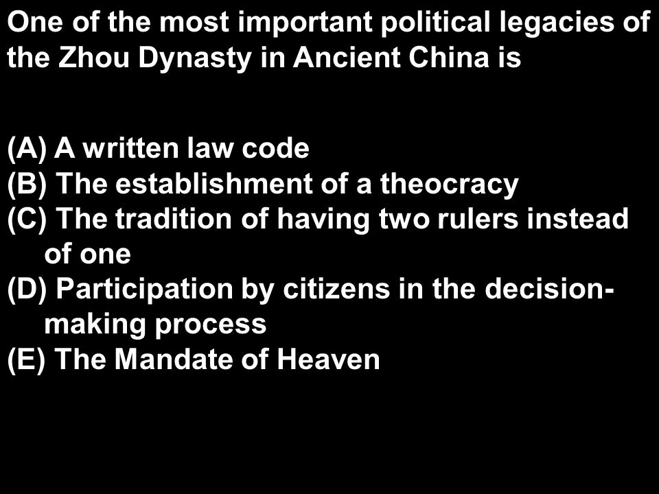 One of the most important political legacies of the Zhou Dynasty in Ancient China is (A) A written law code (B) The establishment of a theocracy (C) The tradition of having two rulers instead of one (D) Participation by citizens in the decision- making process (E) The Mandate of Heaven