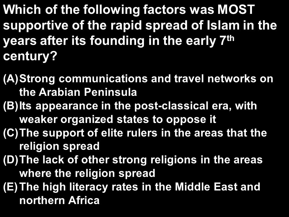 Which of the following factors was MOST supportive of the rapid spread of Islam in the years after its founding in the early 7 th century.