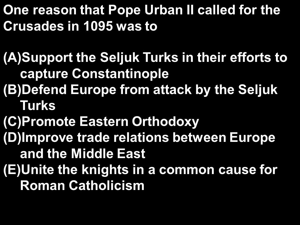 One reason that Pope Urban II called for the Crusades in 1095 was to (A)Support the Seljuk Turks in their efforts to capture Constantinople (B)Defend Europe from attack by the Seljuk Turks (C)Promote Eastern Orthodoxy (D)Improve trade relations between Europe and the Middle East (E)Unite the knights in a common cause for Roman Catholicism