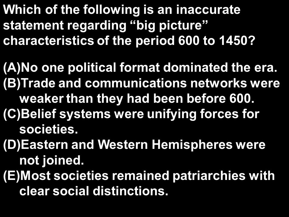 Which of the following is an inaccurate statement regarding big picture characteristics of the period 600 to 1450.