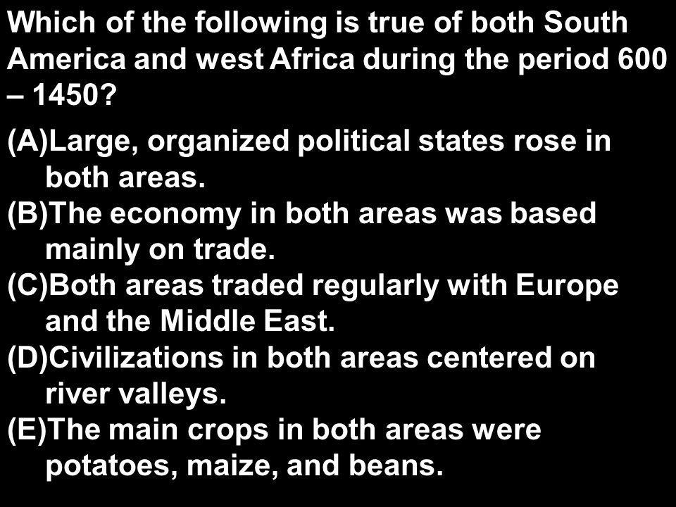 Which of the following is true of both South America and west Africa during the period 600 – 1450.