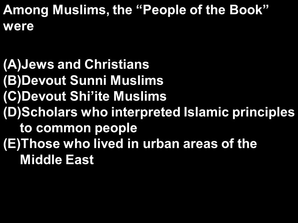 Among Muslims, the People of the Book were (A)Jews and Christians (B)Devout Sunni Muslims (C)Devout Shi'ite Muslims (D)Scholars who interpreted Islamic principles to common people (E)Those who lived in urban areas of the Middle East