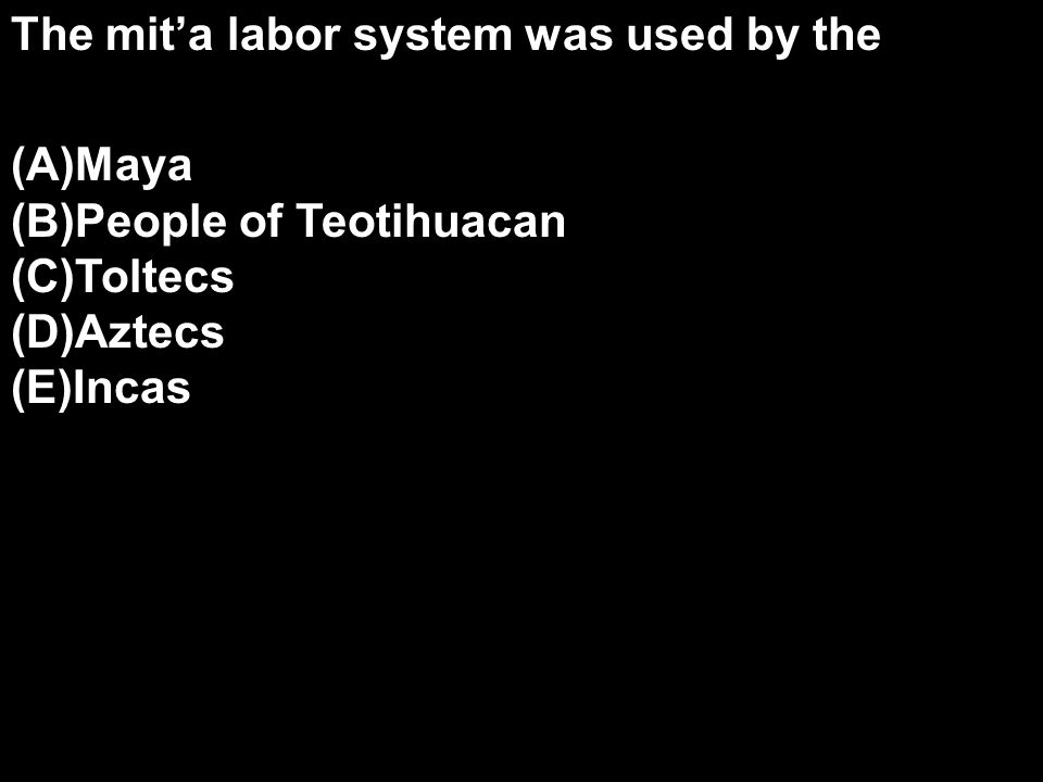The mit'a labor system was used by the (A)Maya (B)People of Teotihuacan (C)Toltecs (D)Aztecs (E)Incas