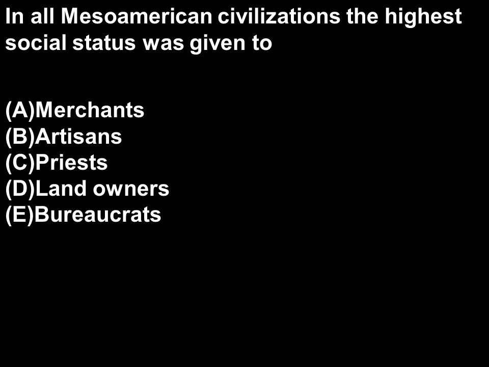 In all Mesoamerican civilizations the highest social status was given to (A)Merchants (B)Artisans (C)Priests (D)Land owners (E)Bureaucrats