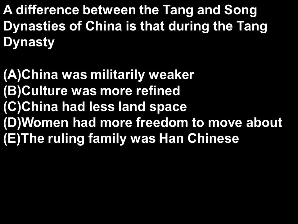 A difference between the Tang and Song Dynasties of China is that during the Tang Dynasty (A)China was militarily weaker (B)Culture was more refined (C)China had less land space (D)Women had more freedom to move about (E)The ruling family was Han Chinese