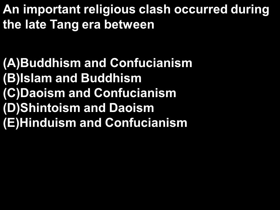 An important religious clash occurred during the late Tang era between (A)Buddhism and Confucianism (B)Islam and Buddhism (C)Daoism and Confucianism (D)Shintoism and Daoism (E)Hinduism and Confucianism