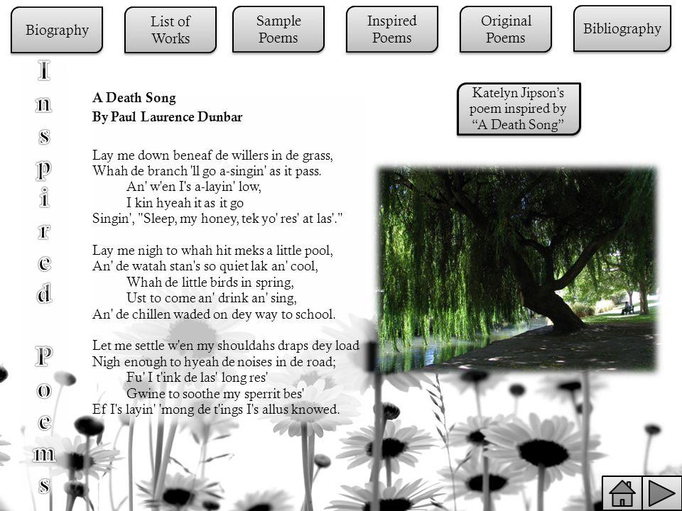 A Death Song By Paul Laurence Dunbar Lay me down beneaf de willers in de grass, Whah de branch ll go a-singin as it pass.