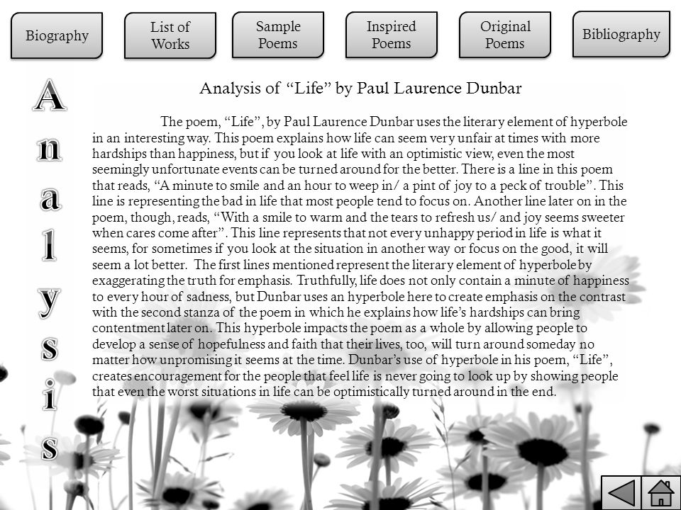 Analysis of Life by Paul Laurence Dunbar The poem, Life , by Paul Laurence Dunbar uses the literary element of hyperbole in an interesting way.