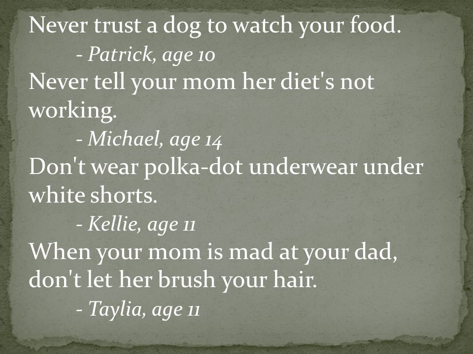 Never trust a dog to watch your food. - Patrick, age 10 Never tell your mom her diet's not working. - Michael, age 14 Don't wear polka-dot underwear u
