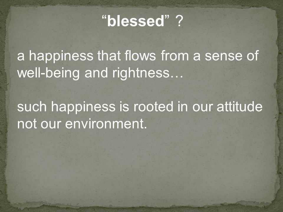 """blessed"" ? a happiness that flows from a sense of well-being and rightness… such happiness is rooted in our attitude not our environment."