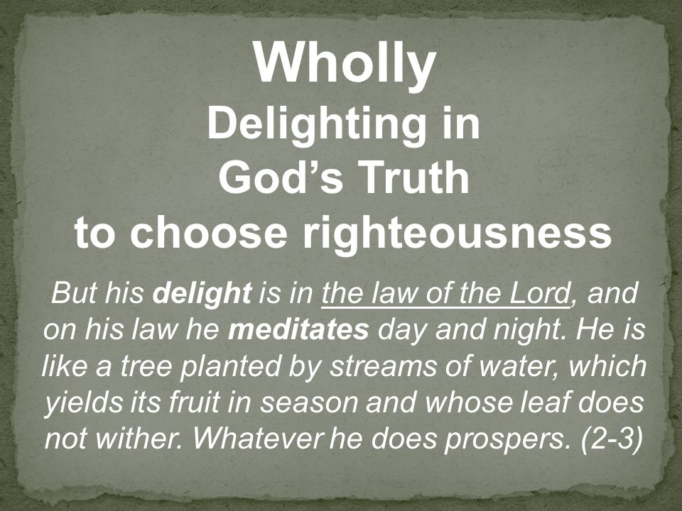 Wholly Delighting in God's Truth to choose righteousness But his delight is in the law of the Lord, and on his law he meditates day and night.