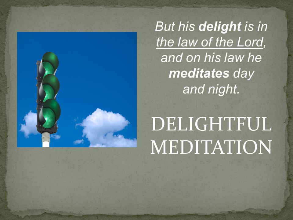 But his delight is in the law of the Lord, and on his law he meditates day and night. DELIGHTFUL MEDITATION