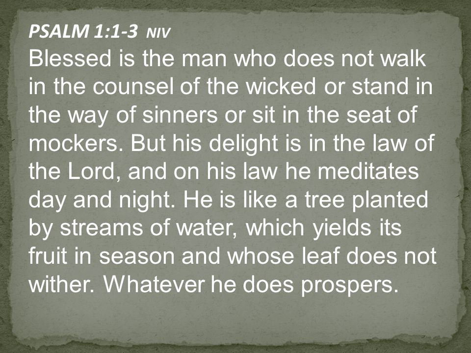 PSALM 1:1-3 NIV Blessed is the man who does not walk in the counsel of the wicked or stand in the way of sinners or sit in the seat of mockers.