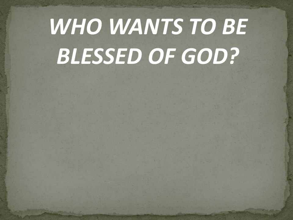 WHO WANTS TO BE BLESSED OF GOD?