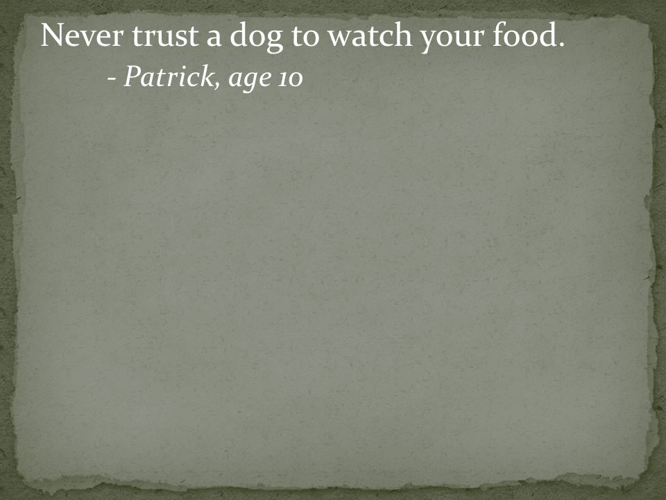 Never trust a dog to watch your food. - Patrick, age 10