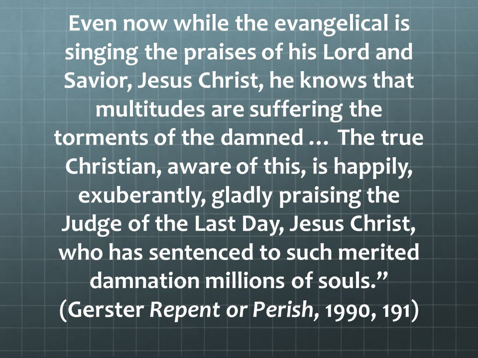 Even now while the evangelical is singing the praises of his Lord and Savior, Jesus Christ, he knows that multitudes are suffering the torments of the damned … The true Christian, aware of this, is happily, exuberantly, gladly praising the Judge of the Last Day, Jesus Christ, who has sentenced to such merited damnation millions of souls. (Gerster Repent or Perish, 1990, 191)