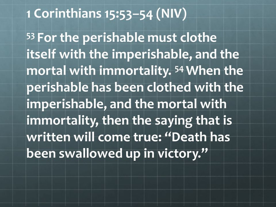 1 Corinthians 15:53–54 (NIV) 53 For the perishable must clothe itself with the imperishable, and the mortal with immortality.
