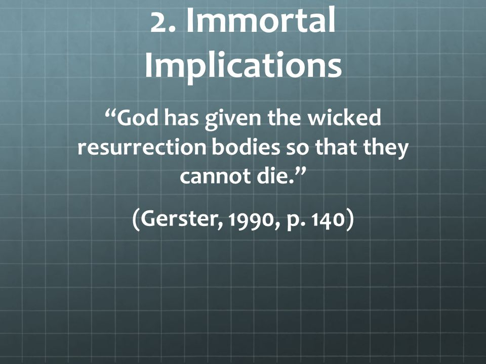 "2. Immortal Implications ""God has given the wicked resurrection bodies so that they cannot die."" (Gerster, 1990, p. 140)"