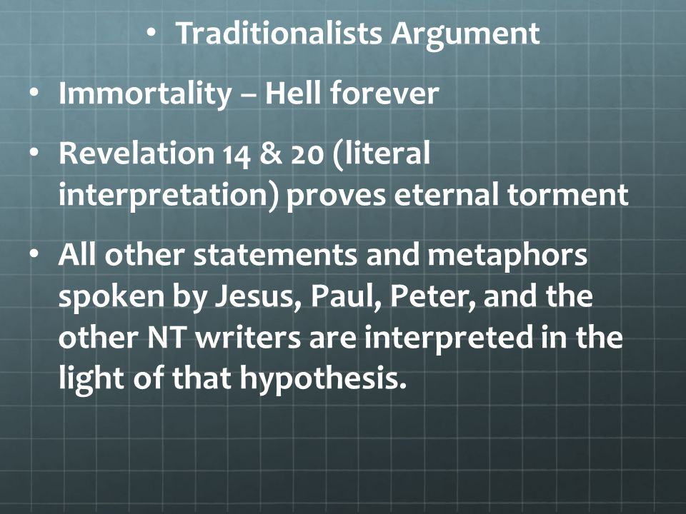 Traditionalists Argument Immortality – Hell forever Revelation 14 & 20 (literal interpretation) proves eternal torment All other statements and metaphors spoken by Jesus, Paul, Peter, and the other NT writers are interpreted in the light of that hypothesis.