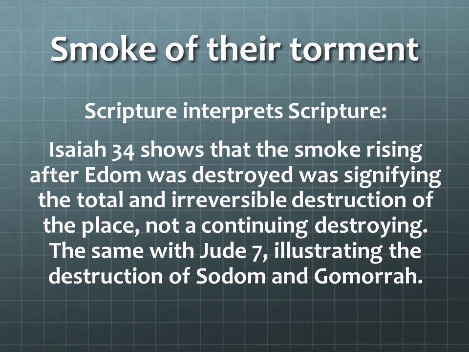 Smoke of their torment Scripture interprets Scripture: Isaiah 34 shows that the smoke rising after Edom was destroyed was signifying the total and irreversible destruction of the place, not a continuing destroying.