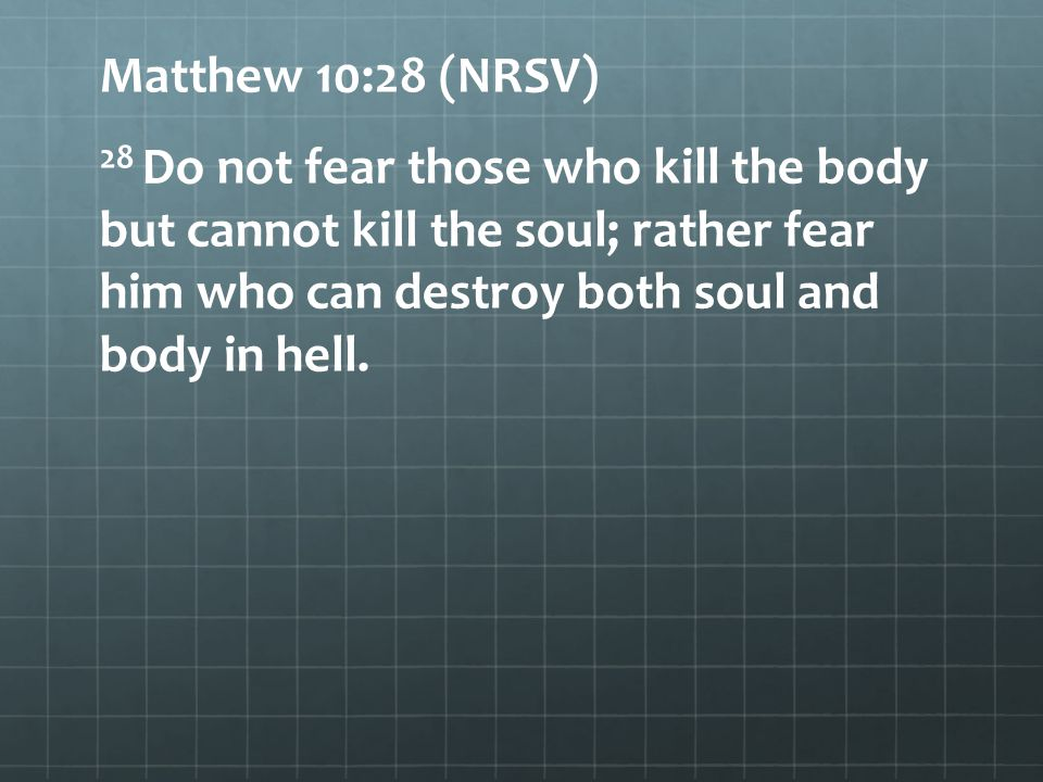 Matthew 10:28 (NRSV) 28 Do not fear those who kill the body but cannot kill the soul; rather fear him who can destroy both soul and body in hell.