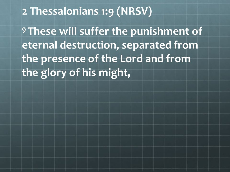 2 Thessalonians 1:9 (NRSV) 9 These will suffer the punishment of eternal destruction, separated from the presence of the Lord and from the glory of his might,