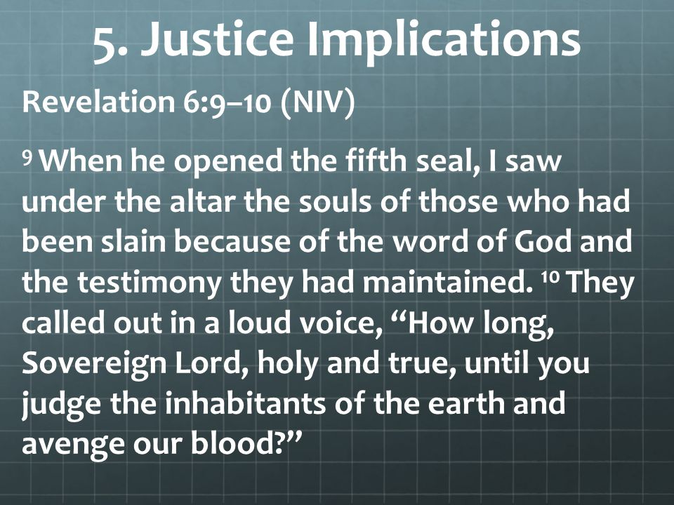 5. Justice Implications Revelation 6:9–10 (NIV) 9 When he opened the fifth seal, I saw under the altar the souls of those who had been slain because o