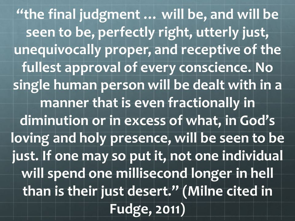 the final judgment … will be, and will be seen to be, perfectly right, utterly just, unequivocally proper, and receptive of the fullest approval of every conscience.